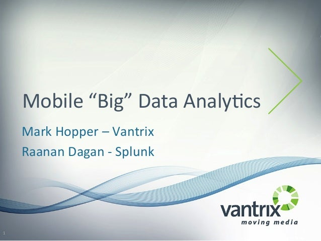 "Mobile	   ""Big""	   Data	   Analy2cs	    Mark	   Hopper	   –	   Vantrix	    Raanan	   Dagan	   -­‐	   Splunk	    1"