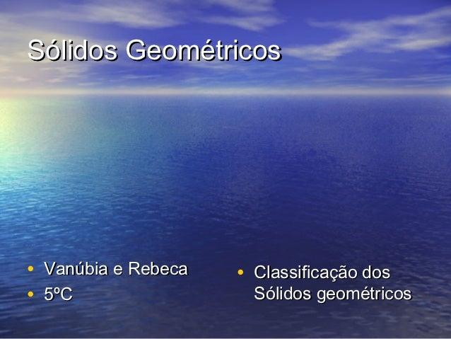 Sólidos Geométricos• Vanúbia e Rebeca   • Classificação dos• 5ºC                  Sólidos geométricos