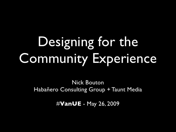 Designing for the Community Experience               Nick Bouton   Habañero Consulting Group + Taunt Media            #Van...