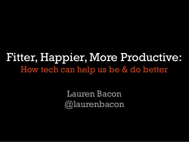 Fitter, Happier, More Productive:How tech can help us be & do betterLauren Bacon@laurenbacon