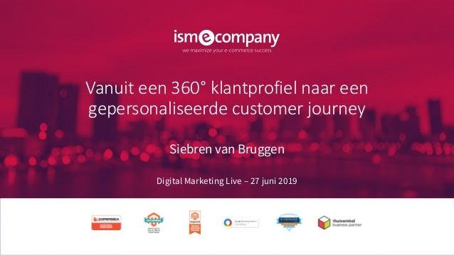 Vanuit een 360° klantprofiel naar een gepersonaliseerde customer journey Siebren van Bruggen Digital Marketing Live – 27 j...