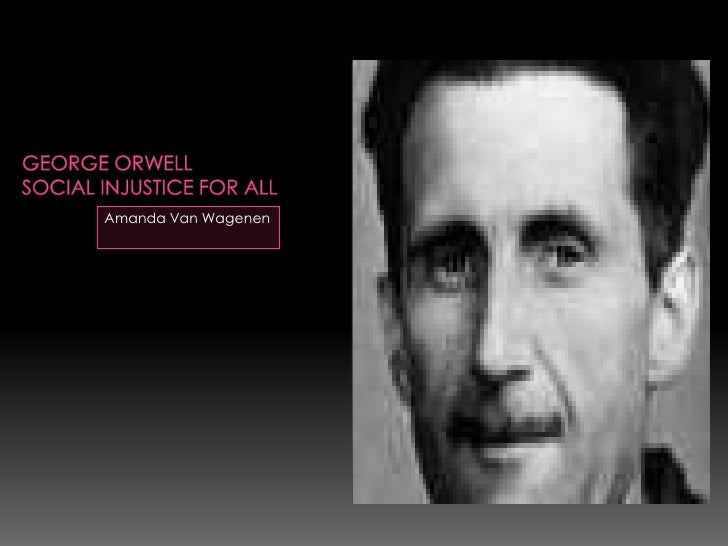 George OrwellSocial injustice for all<br />Amanda Van Wagenen<br />