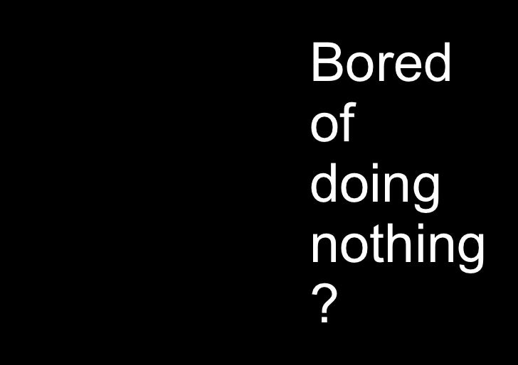 Bored of doing nothing?