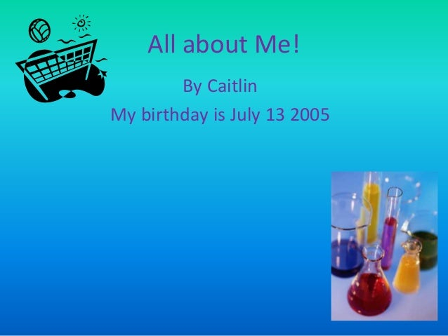 All about Me! By Caitlin My birthday is July 13 2005