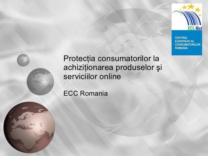 Protec ţia consumatorilor la achiziţionarea produselor şi serviciilor online ECC Romania