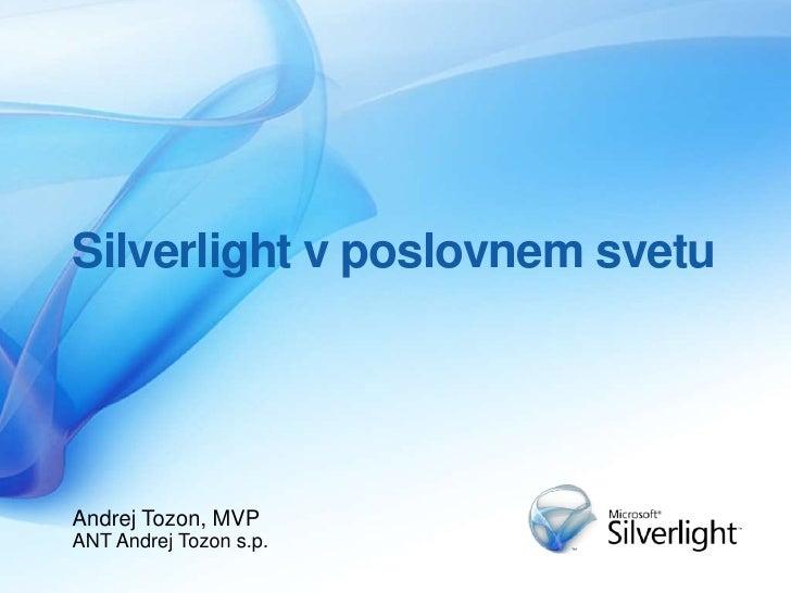 Silverlight v poslovnem svetu<br />Andrej Tozon, MVP<br />ANT Andrej Tozon s.p.<br />