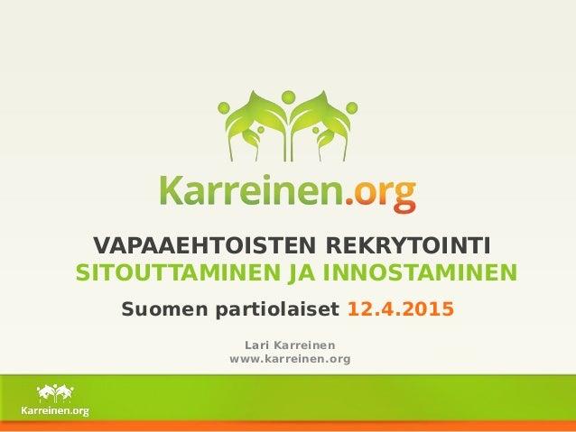 VAPAAEHTOISTEN REKRYTOINTI SITOUTTAMINEN JA INNOSTAMINEN Suomen partiolaiset 12.4.2015 Lari Karreinen www.karreinen.org