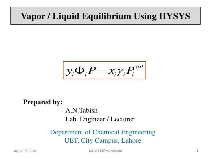 August 26, 2010<br />1<br />Vapor / Liquid Equilibrium Using HYSYS<br />Prepared by:<br />A.N.Tabish<br />Lab. Engineer ...