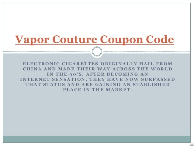 Vapor Couture Coupon Code ELECTRONIC CIGARETTES ORIGINALLY HAIL FROM CHINA AND MADE THEIR WAY ACROSS THE WORLD        IN T...