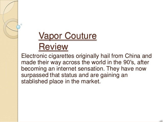 Vapor Couture      ReviewElectronic cigarettes originally hail from China andmade their way across the world in the 90′s, ...