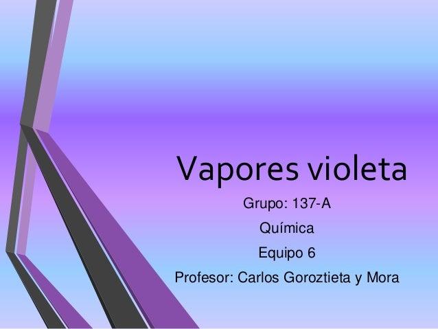 Vapores violeta Grupo: 137-A Química Equipo 6 Profesor: Carlos Goroztieta y Mora