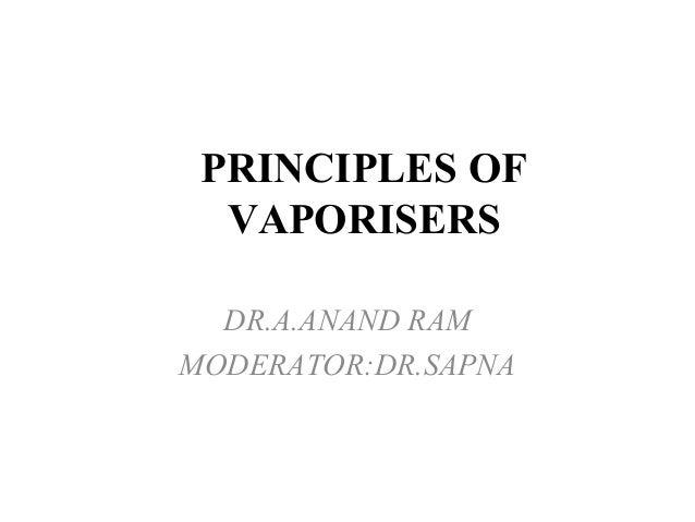 PRINCIPLES OF  VAPORISERS  DR.A.ANAND RAM  MODERATOR:DR.SAPNA