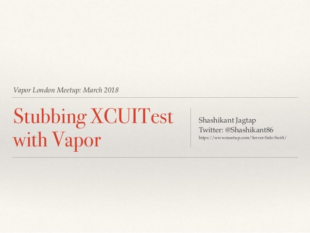 Vapor London Meetup: March 2018 Stubbing XCUITest with Vapor Shashikant Jagtap Twitter: @Shashikant86 https://www.meetup.c...