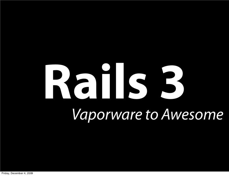 Rails 3                             Vaporware to Awesome   Friday, December 4, 2009