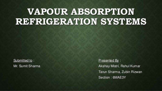 VAPOUR ABSORPTION REFRIGERATION SYSTEMS Submitted to : Mr. Sumit Sharma Presented By : Akshay Mistri, Rahul Kumar Tarun Sh...