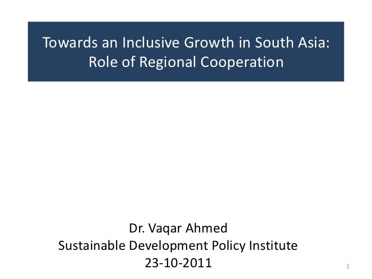 Towards an Inclusive Growth in South Asia:      Role of Regional Cooperation              Dr. Vaqar Ahmed  Sustainable Dev...