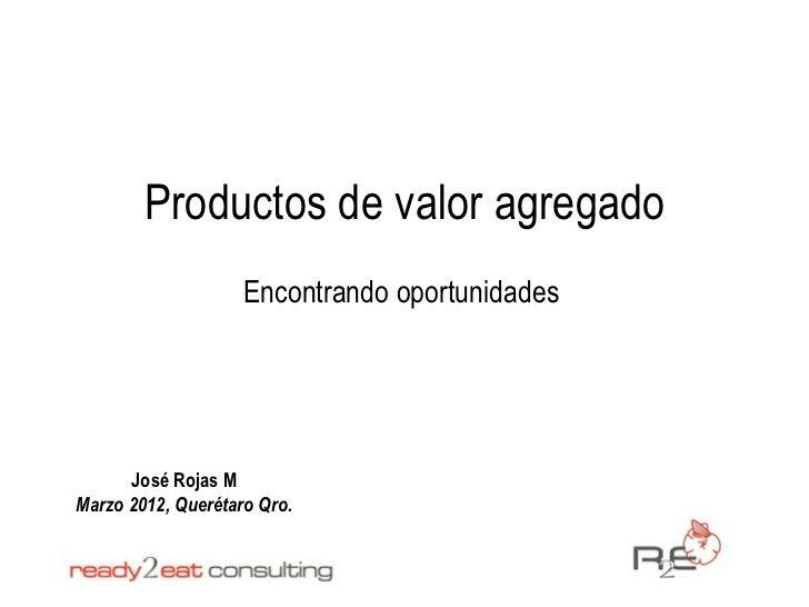 Productos de valor agregado                    Encontrando oportunidades      José Rojas MMarzo 2012, Querétaro Qro.