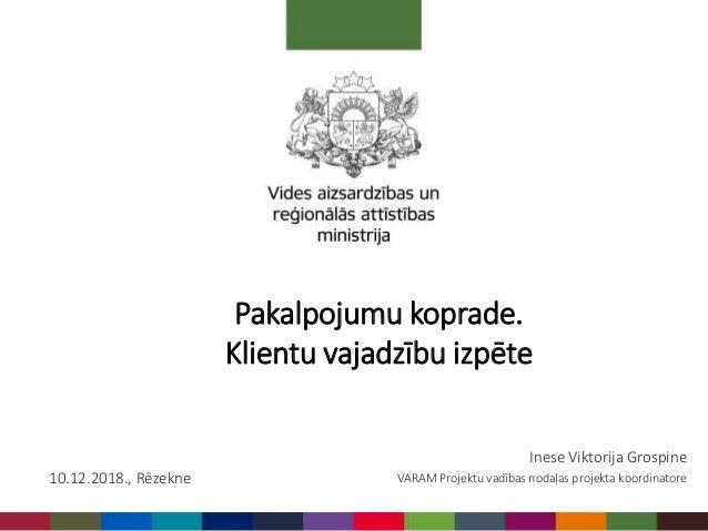 Inese Viktorija Grospine VARAM Projektu vadības nodaļas projekta koordinatore10.12.2018., Rēzekne Pakalpojumu koprade. Kli...