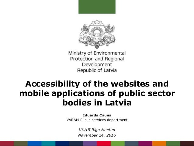 Accessibility of the websites and mobile applications of public sector bodies in Latvia Eduards Cauna VARAM Public service...