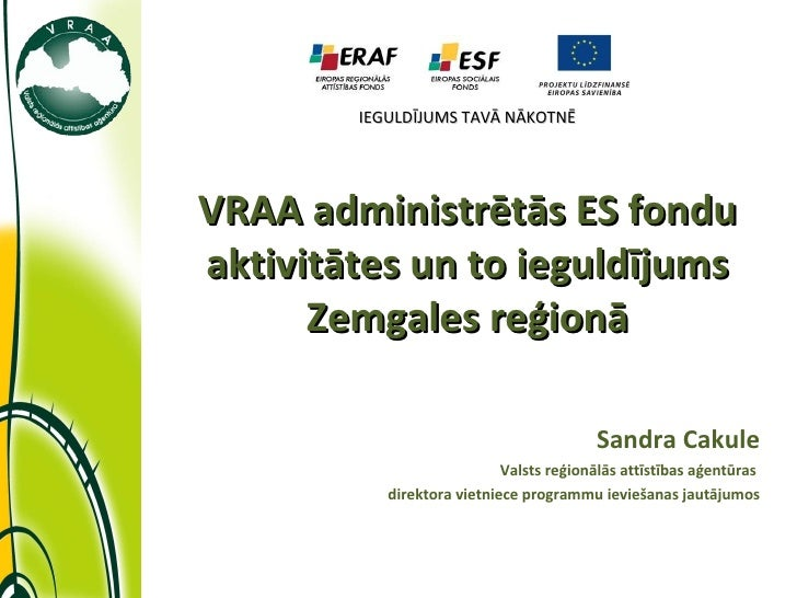 IEGULDĪJUMS TAVĀ NĀKOTNĒ VRAA administrētās ES fondu aktivitātes un to ieguldījums Zemgales reģionā Sandra Cakule Valsts r...