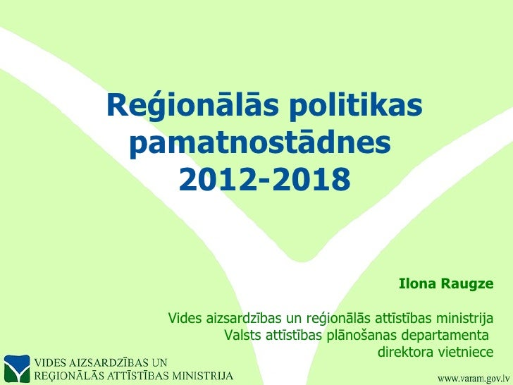 Reģionālās politikas pamatnostādnes  2012-2018 Ilona Raugze Vides aizsardzības un reģionālās attīstības ministrija Valsts ...