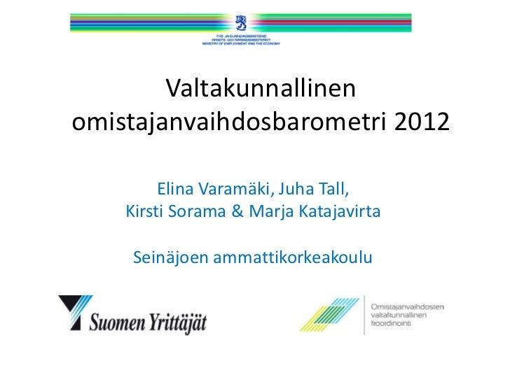 Valtakunnallinenomistajanvaihdosbarometri 2012         Elina Varamäki, Juha Tall,    Kirsti Sorama & Marja Katajavirta    ...