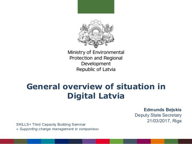 General overview of situation in Digital Latvia Edmunds Beļskis Deputy State Secretary 21/03/2017, Riga SKILLS+ Third Capa...