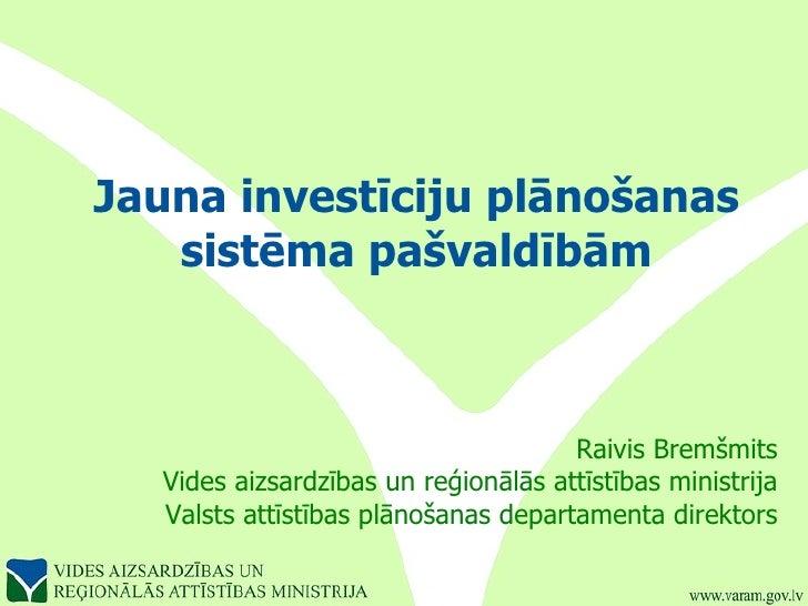 Jauna investīciju plānošanas sistēma pašvaldībām Raivis Bremšmits Vides aizsardzības un reģionālās attīstības ministrija V...
