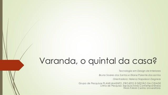 Varanda, o quintal da casa?  Tecnologia em Design de Interiores  Bruna Soares dos Santos e Eliane Parente dos santos  Orie...