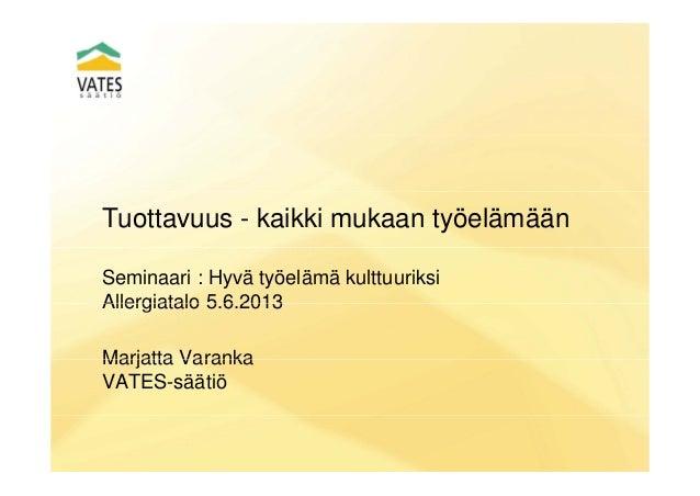 Tuottavuus - kaikki mukaan työelämäänSeminaari : Hyvä työelämä kulttuuriksiAllergiatalo 5 6 2013Allergiatalo 5.6.2013Marja...