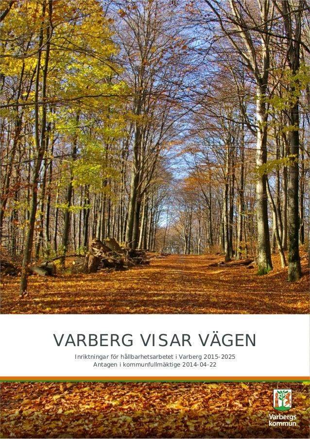 VARBERG VISAR VÄGEN Inriktningar för hållbarhetsarbetet i Varberg 2015-2025 Antagen i kommunfullmäktige 2014-04-22