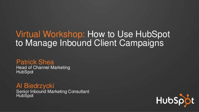 Virtual Workshop: How to Use HubSpotto Manage Inbound Client CampaignsPatrick SheaHead of Channel MarketingHubSpotAl Biedr...