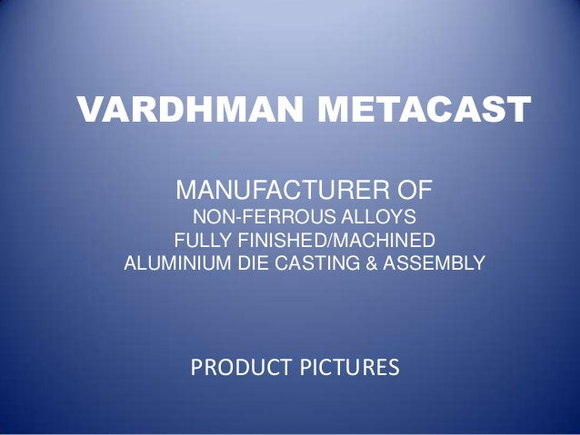 VARDHMAN METACAST     MANUFACTURER OF       NON-FERROUS ALLOYS     FULLY FINISHED/MACHINED ALUMINIUM DIE CASTING & ASSEMBL...