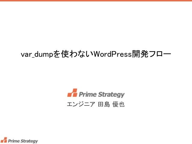 var_dumpを使わないWordPress開発フロー エンジニア 田島 優也