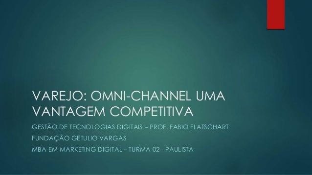 VAREJO: OMNI-CHANNEL UMA VANTAGEM COMPETITIVA GESTÃO DE TECNOLOGIAS DIGITAIS – PROF. FABIO FLATSCHART FUNDAÇÃO GETULIO VAR...
