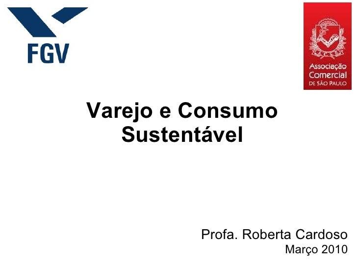Varejo e Consumo Sustentável Profa. Roberta Cardoso Março 2010