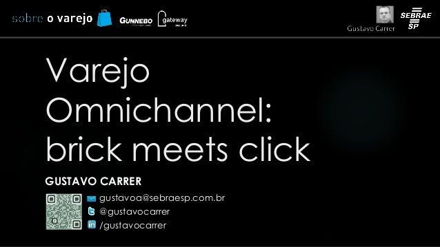 Varejo  Omnichannel:  brick meets click  GUSTAVO CARRER  gustavoa@sebraesp.com.br  @gustavocarrer  /gustavocarrer