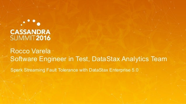 Rocco Varela Software Engineer in Test, DataStax Analytics Team Spark Streaming Fault Tolerance with DataStax Enterprise 5...