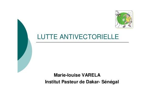 LUTTE ANTIVECTORIELLE       Marie-louise VARELA  Institut Pasteur de Dakar- Sénégal