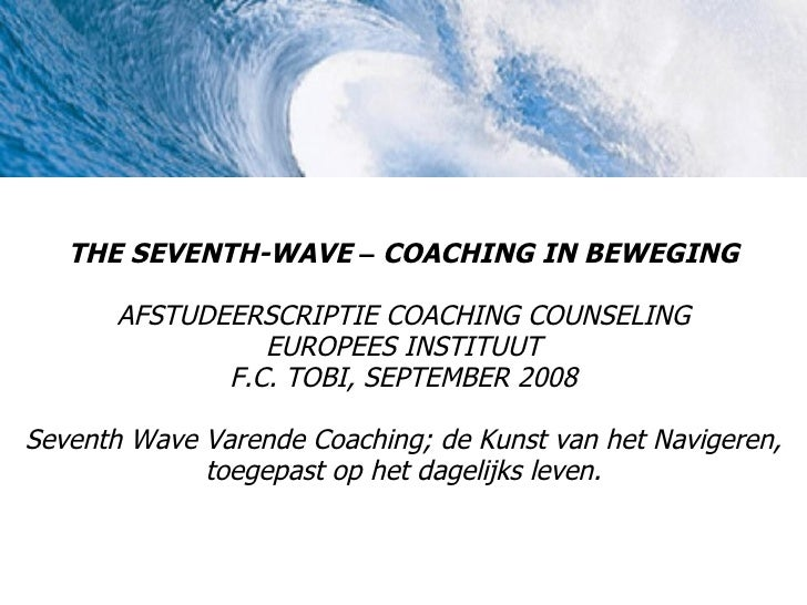 THE SEVENTH-WAVE – COACHING IN BEWEGING         AFSTUDEERSCRIPTIE COACHING COUNSELING                  EUROPEES INSTITUUT ...