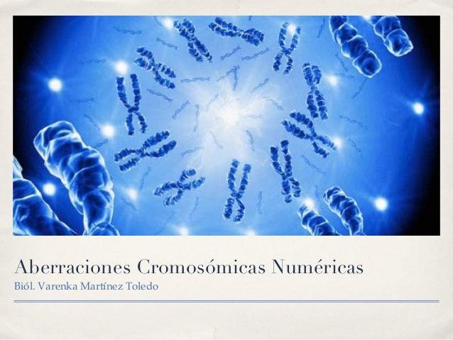 Aberraciones Cromosómicas NuméricasBiól. Varenka Martínez Toledo!