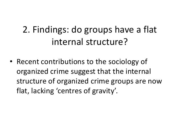 2. Findings: do groups have a flat internal structure? • Recent contributions to the sociology of organized crime suggest ...