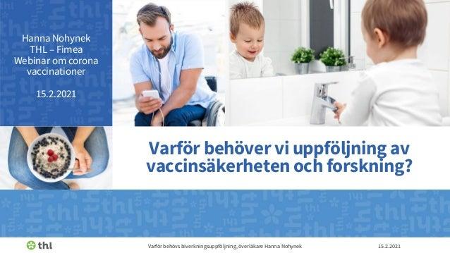 Hanna Nohynek THL – Fimea Webinar om corona vaccinationer 15.2.2021 15.2.2021 Varför behövs biverkningsuppföljning, överlä...