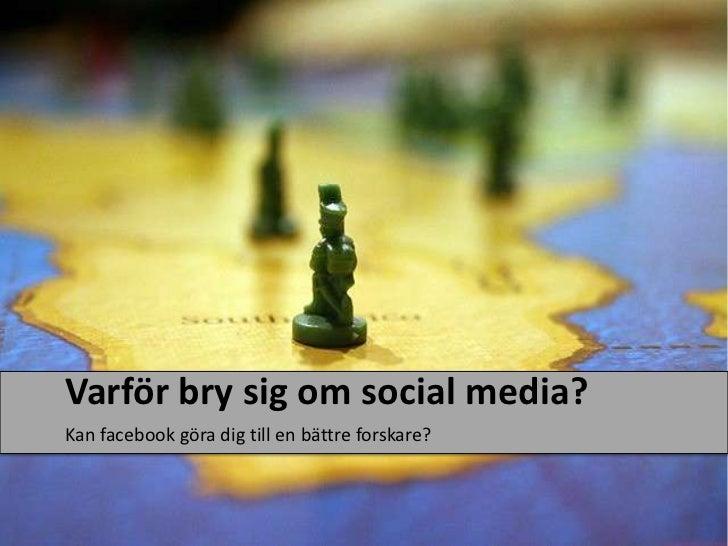 Varförbry sig om social media?<br />Kanfacebookgöra dig till en bättreforskare?<br />