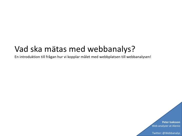 Vad ska mätas med webbanalys?<br />En introduktion till frågan hur vi kopplar målet med webbplatsen till webbanalysen!<br ...