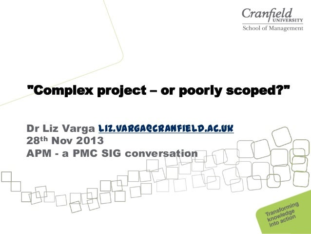 """Complex project – or poorly scoped?"" Dr Liz Varga liz.varga@cranfield.ac.uk 28th Nov 2013 APM - a PMC SIG conversation"