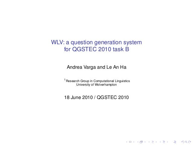 WLV: a question generation system    for QGSTEC 2010 task B        Andrea Varga and Le An Ha    1        Research Group in...