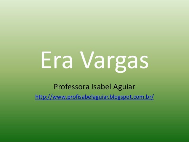Era Vargas      Professora Isabel Aguiarhttp://www.profisabelaguiar.blogspot.com.br/