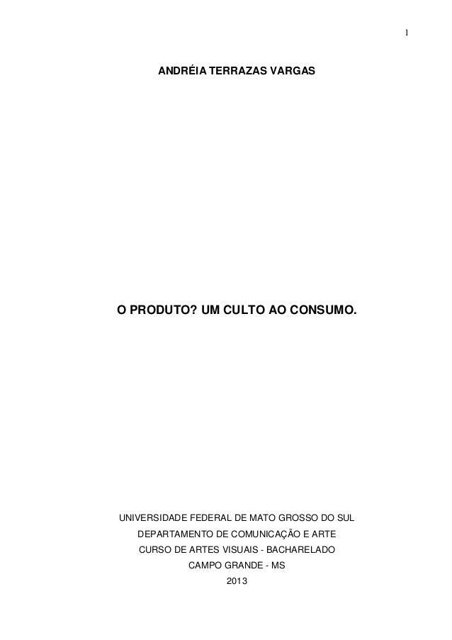 1ANDRÉIA TERRAZAS VARGASO PRODUTO? UM CULTO AO CONSUMO.UNIVERSIDADE FEDERAL DE MATO GROSSO DO SULDEPARTAMENTO DE COMUNICAÇ...