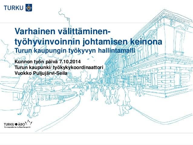 Varhainen välittäminen- työhyvinvoinnin johtamisen keinona Turun kaupungin työkyvyn hallintamalli Kunnon työn päivä 7.10.2...